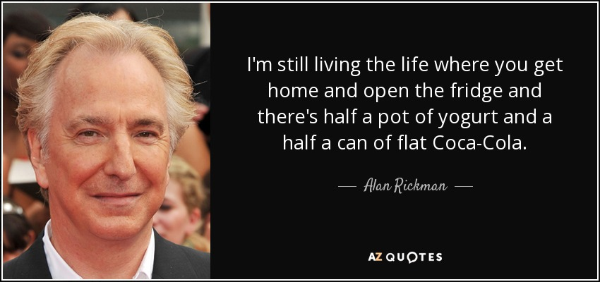 I'm still living the life where you get home and open the fridge and there's half a pot of yogurt and a half a can of flat Coca-Cola. - Alan Rickman