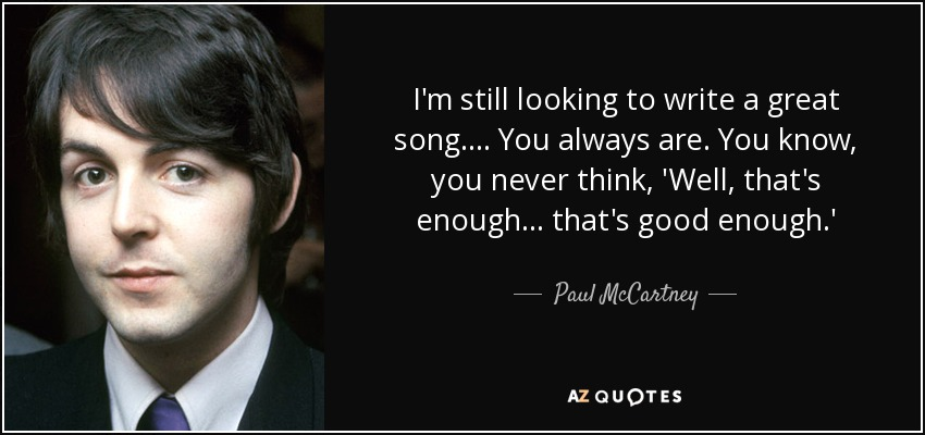 I'm still looking to write a great song.... You always are. You know, you never think, 'Well, that's enough ... that's good enough.' - Paul McCartney