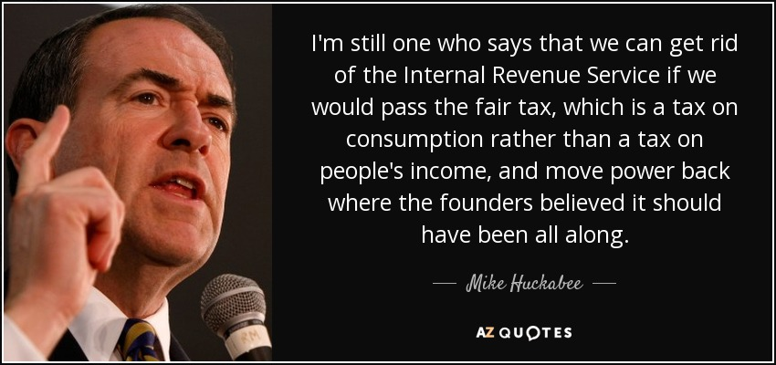 I'm still one who says that we can get rid of the Internal Revenue Service if we would pass the fair tax, which is a tax on consumption rather than a tax on people's income, and move power back where the founders believed it should have been all along. - Mike Huckabee
