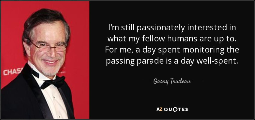 I'm still passionately interested in what my fellow humans are up to. For me, a day spent monitoring the passing parade is a day well-spent. - Garry Trudeau