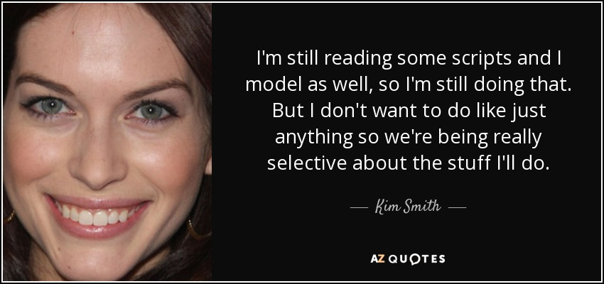 I'm still reading some scripts and I model as well, so I'm still doing that. But I don't want to do like just anything so we're being really selective about the stuff I'll do. - Kim Smith