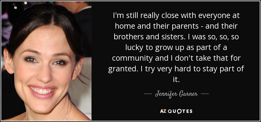 I'm still really close with everyone at home and their parents - and their brothers and sisters. I was so, so, so lucky to grow up as part of a community and I don't take that for granted. I try very hard to stay part of it. - Jennifer Garner
