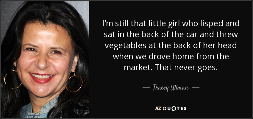 I'm still that little girl who lisped and sat in the back of the car and threw vegetables at the back of her head when we drove home from the market. That never goes. - Tracey Ullman