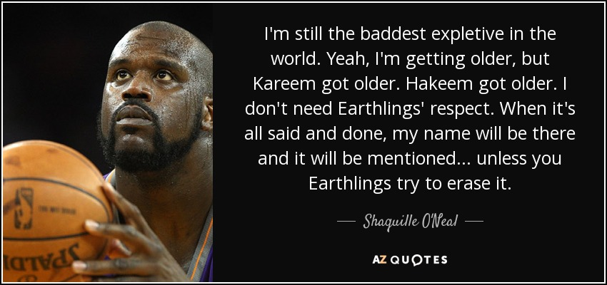 I'm still the baddest expletive in the world. Yeah, I'm getting older, but Kareem got older. Hakeem got older. I don't need Earthlings' respect. When it's all said and done, my name will be there and it will be mentioned ... unless you Earthlings try to erase it. - Shaquille O'Neal