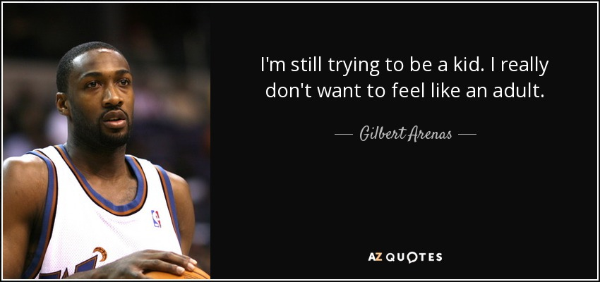 I'm still trying to be a kid. I really don't want to feel like an adult. - Gilbert Arenas
