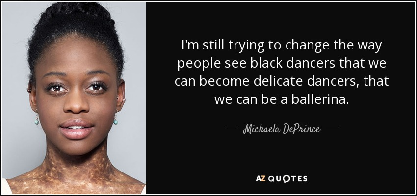 I'm still trying to change the way people see black dancers that we can become delicate dancers, that we can be a ballerina. - Michaela DePrince