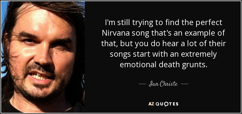 I'm still trying to find the perfect Nirvana song that's an example of that, but you do hear a lot of their songs start with an extremely emotional death grunts. - Ian Christe