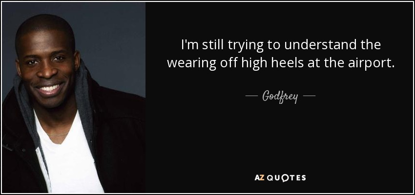 I'm still trying to understand the wearing off high heels at the airport. - Godfrey