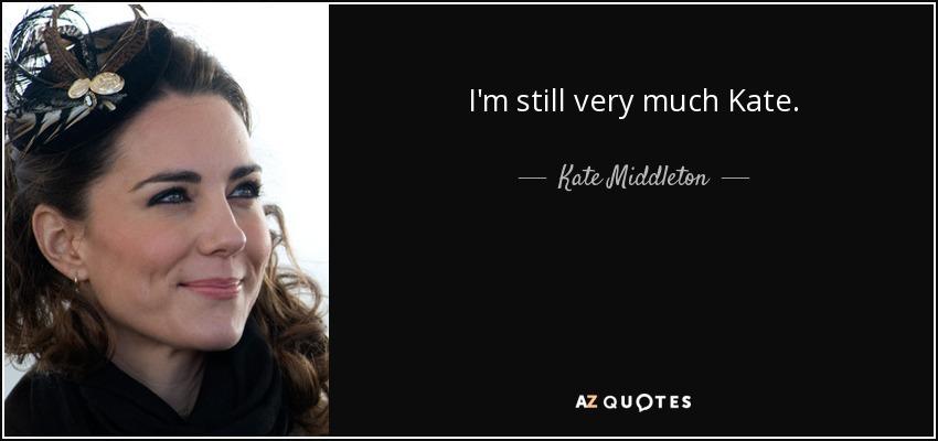 I'm still very much Kate. - Kate Middleton