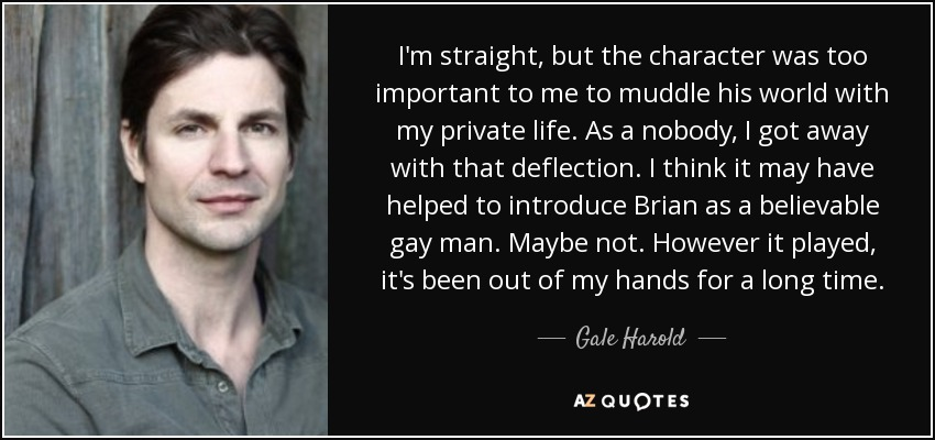 I'm straight, but the character was too important to me to muddle his world with my private life. As a nobody, I got away with that deflection. I think it may have helped to introduce Brian as a believable gay man. Maybe not. However it played, it's been out of my hands for a long time. - Gale Harold