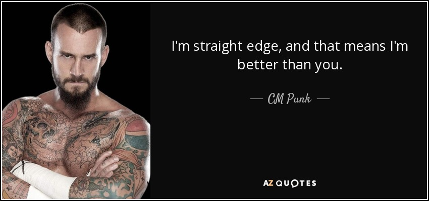 I'm straight edge, and that means I'm better than you. - CM Punk