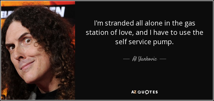 I'm stranded all alone in the gas station of love, and I have to use the self service pump. - Al Yankovic
