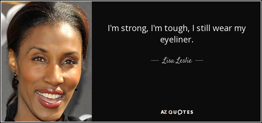 I'm strong, I'm tough, I still wear my eyeliner. - Lisa Leslie