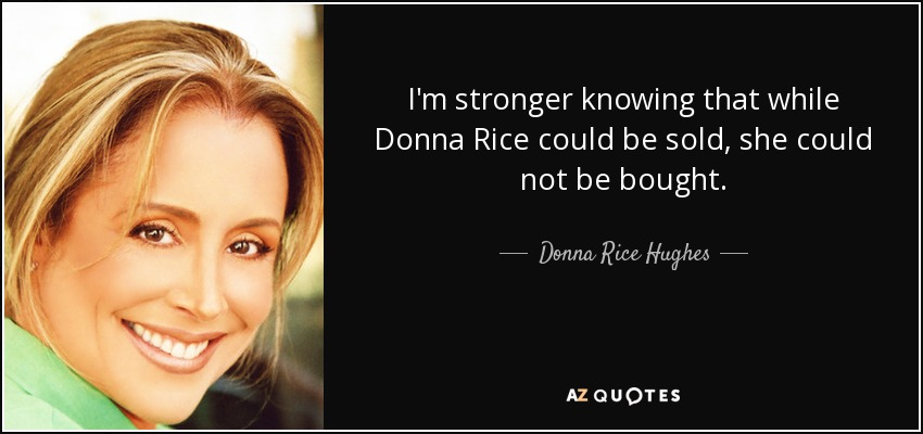 I'm stronger knowing that while Donna Rice could be sold, she could not be bought. - Donna Rice Hughes