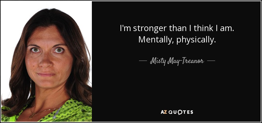 I'm stronger than I think I am. Mentally, physically. - Misty May-Treanor