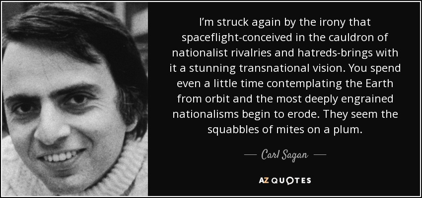 I'm struck again by the irony that spaceflight-conceived in the cauldron of nationalist rivalries and hatreds-brings with it a stunning transnational vision. You spend even a little time contemplating the Earth from orbit and the most deeply engrained nationalisms begin to erode. They seem the squabbles of mites on a plum. - Carl Sagan