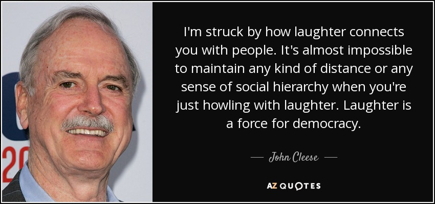 I'm struck by how laughter connects you with people. It's almost impossible to maintain any kind of distance or any sense of social hierarchy when you're just howling with laughter. Laughter is a force for democracy. - John Cleese