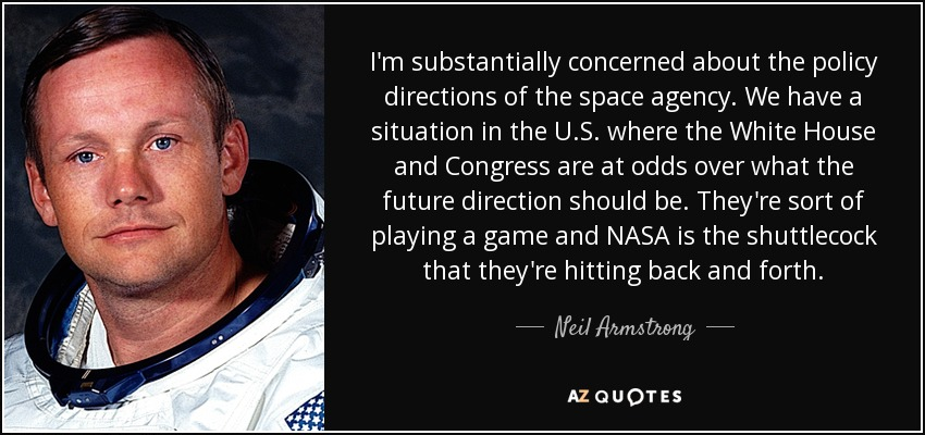 I'm substantially concerned about the policy directions of the space agency. We have a situation in the U.S. where the White House and Congress are at odds over what the future direction should be. They're sort of playing a game and NASA is the shuttlecock that they're hitting back and forth. - Neil Armstrong