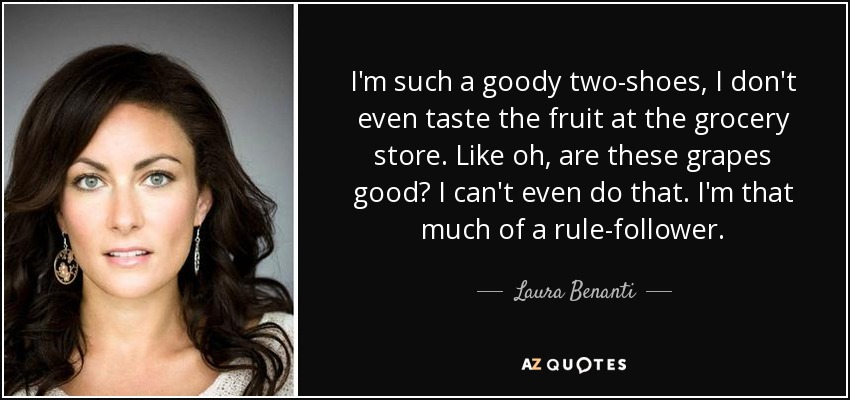 I'm such a goody two-shoes, I don't even taste the fruit at the grocery store. Like oh, are these grapes good? I can't even do that. I'm that much of a rule-follower. - Laura Benanti