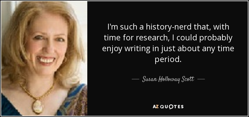 I'm such a history-nerd that, with time for research, I could probably enjoy writing in just about any time period. - Susan Holloway Scott