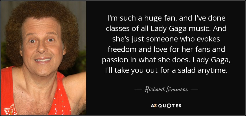 I'm such a huge fan, and I've done classes of all Lady Gaga music. And she's just someone who evokes freedom and love for her fans and passion in what she does. Lady Gaga, I'll take you out for a salad anytime. - Richard Simmons