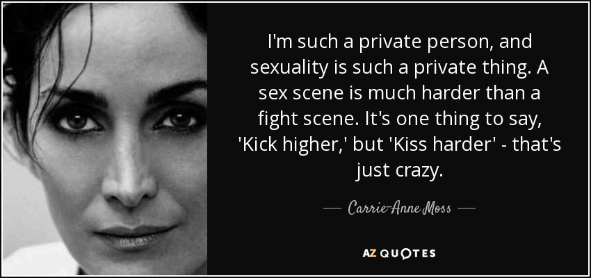 I'm such a private person, and sexuality is such a private thing. A sex scene is much harder than a fight scene. It's one thing to say, 'Kick higher,' but 'Kiss harder' - that's just crazy. - Carrie-Anne Moss