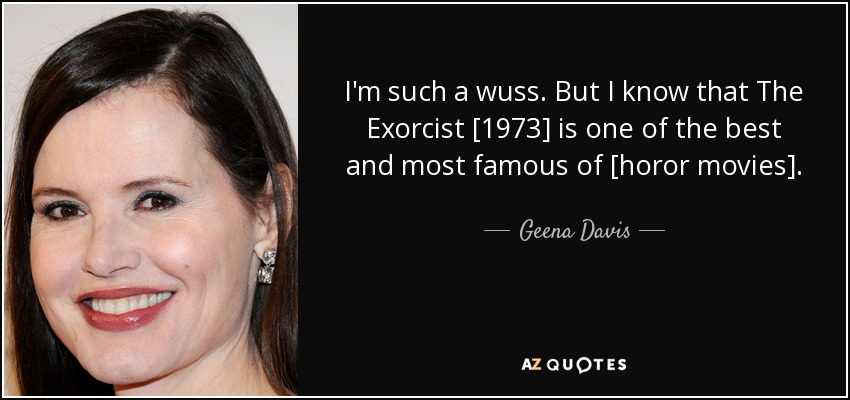 I'm such a wuss. But I know that The Exorcist [1973] is one of the best and most famous of [horor movies]. - Geena Davis