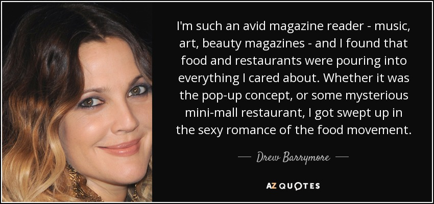 I'm such an avid magazine reader - music, art, beauty magazines - and I found that food and restaurants were pouring into everything I cared about. Whether it was the pop-up concept, or some mysterious mini-mall restaurant, I got swept up in the sexy romance of the food movement. - Drew Barrymore