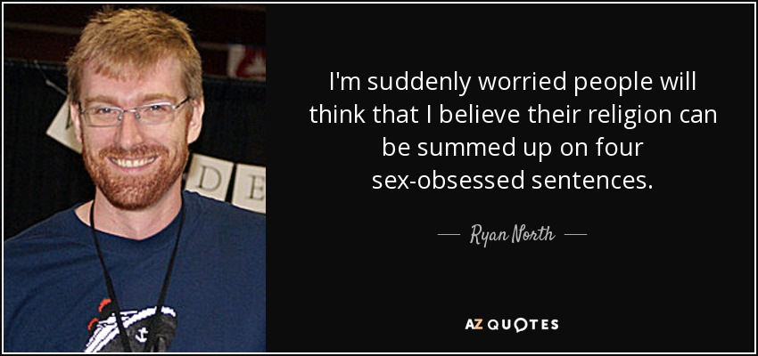 I'm suddenly worried people will think that I believe their religion can be summed up on four sex-obsessed sentences. - Ryan North