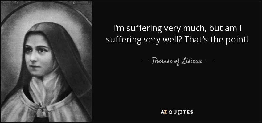 I'm suffering very much, but am I suffering very well? That's the point! - Therese of Lisieux