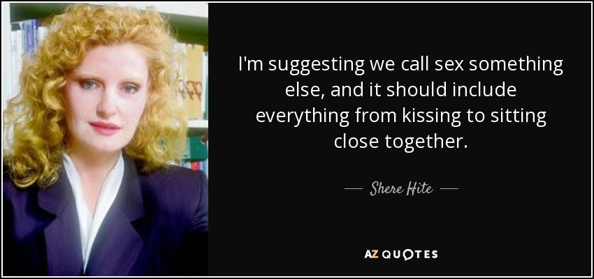 I'm suggesting we call sex something else, and it should include everything from kissing to sitting close together. - Shere Hite