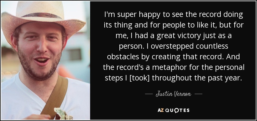 I'm super happy to see the record doing its thing and for people to like it, but for me, I had a great victory just as a person. I overstepped countless obstacles by creating that record. And the record's a metaphor for the personal steps I [took] throughout the past year. - Justin Vernon
