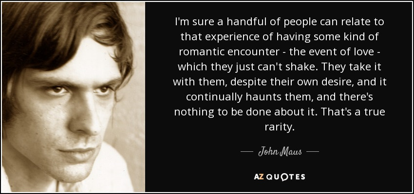 I'm sure a handful of people can relate to that experience of having some kind of romantic encounter - the event of love - which they just can't shake. They take it with them, despite their own desire, and it continually haunts them, and there's nothing to be done about it. That's a true rarity. - John Maus