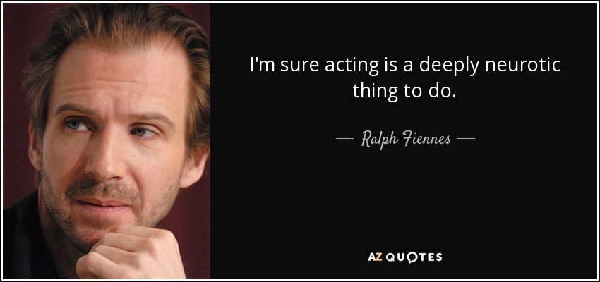 I'm sure acting is a deeply neurotic thing to do. - Ralph Fiennes