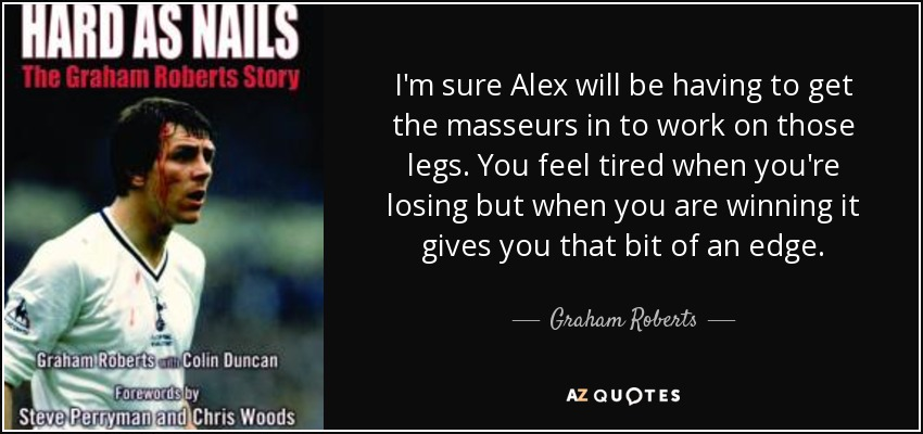 I'm sure Alex will be having to get the masseurs in to work on those legs. You feel tired when you're losing but when you are winning it gives you that bit of an edge. - Graham Roberts