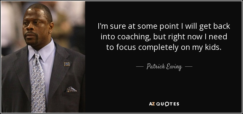 I'm sure at some point I will get back into coaching, but right now I need to focus completely on my kids. - Patrick Ewing