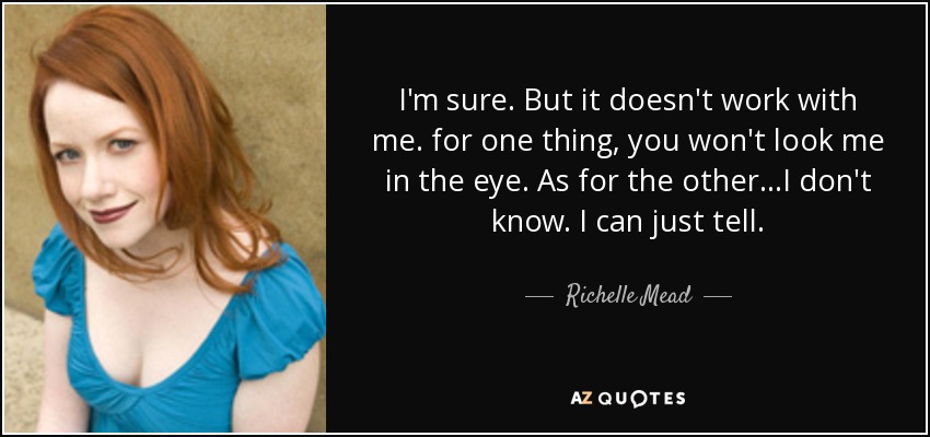 I'm sure. But it doesn't work with me. for one thing, you won't look me in the eye. As for the other...I don't know. I can just tell. - Richelle Mead