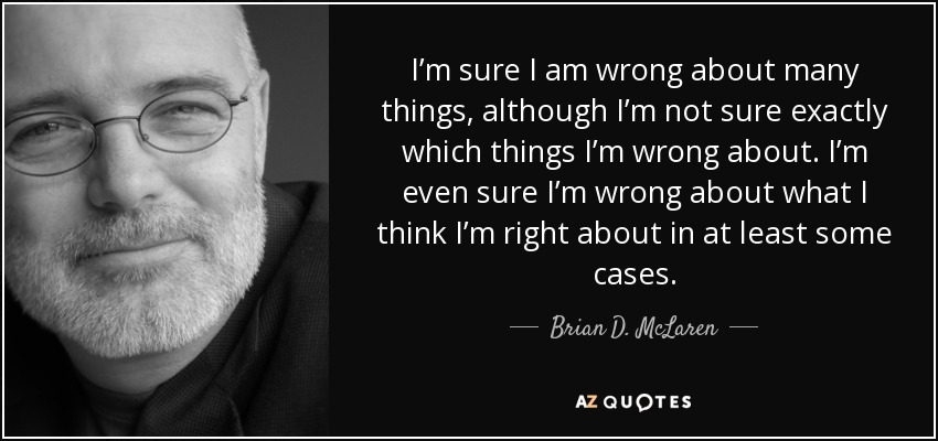 I'm sure I am wrong about many things, although I'm not sure exactly which things I'm wrong about. I'm even sure I'm wrong about what I think I'm right about in at least some cases. - Brian D. McLaren