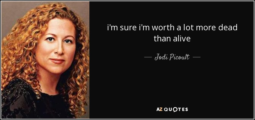 i'm sure i'm worth a lot more dead than alive - Jodi Picoult