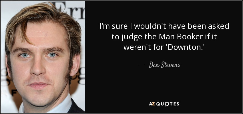 I'm sure I wouldn't have been asked to judge the Man Booker if it weren't for 'Downton.' - Dan Stevens
