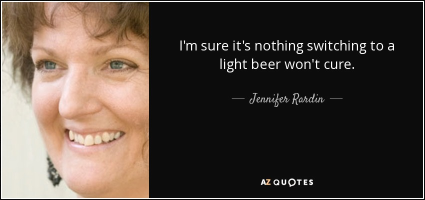I'm sure it's nothing switching to a light beer won't cure. - Jennifer Rardin