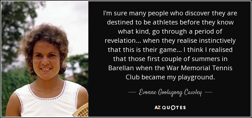 I'm sure many people who discover they are destined to be athletes before they know what kind, go through a period of revelation... when they realise instinctively that this is their game... I think I realised that those first couple of summers in Barellan when the War Memorial Tennis Club became my playground. - Evonne Goolagong Cawley