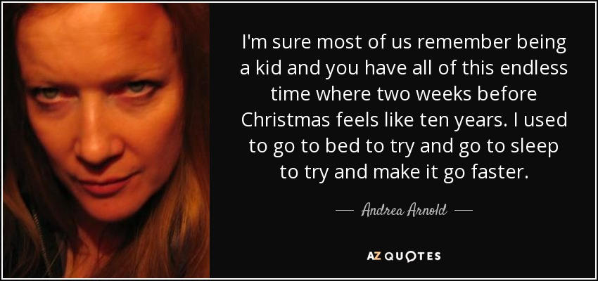 I'm sure most of us remember being a kid and you have all of this endless time where two weeks before Christmas feels like ten years. I used to go to bed to try and go to sleep to try and make it go faster. - Andrea Arnold