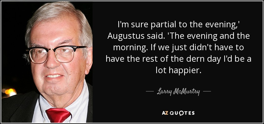 I'm sure partial to the evening,' Augustus said. 'The evening and the morning. If we just didn't have to have the rest of the dern day I'd be a lot happier. - Larry McMurtry