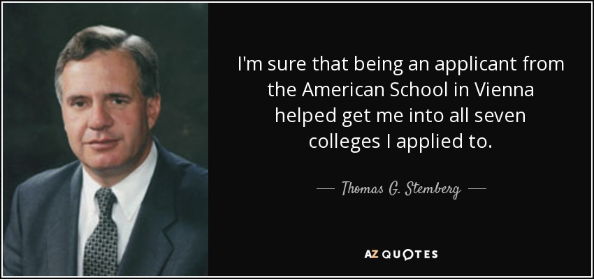 I'm sure that being an applicant from the American School in Vienna helped get me into all seven colleges I applied to. - Thomas G. Stemberg