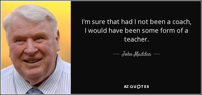 I'm sure that had I not been a coach, I would have been some form of a teacher. - John Madden
