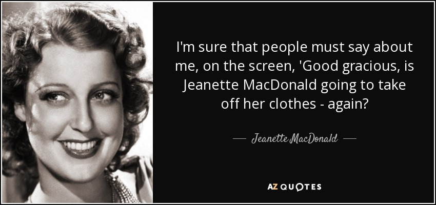 I'm sure that people must say about me, on the screen, 'Good gracious, is Jeanette MacDonald going to take off her clothes - again? - Jeanette MacDonald