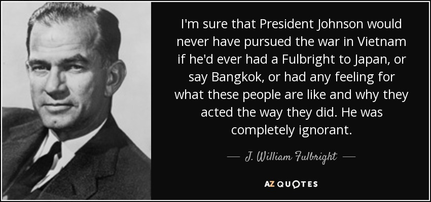 I'm sure that President Johnson would never have pursued the war in Vietnam if he'd ever had a Fulbright to Japan, or say Bangkok, or had any feeling for what these people are like and why they acted the way they did. He was completely ignorant. - J. William Fulbright