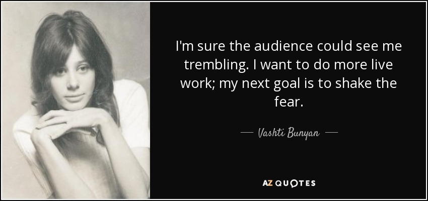 I'm sure the audience could see me trembling. I want to do more live work; my next goal is to shake the fear. - Vashti Bunyan