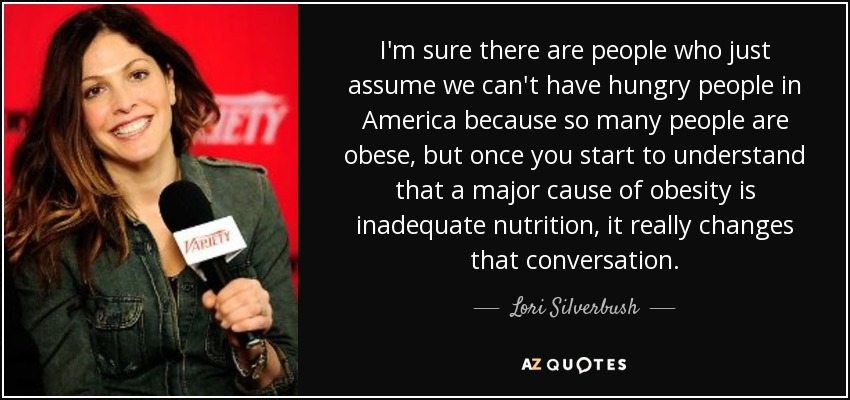 I'm sure there are people who just assume we can't have hungry people in America because so many people are obese, but once you start to understand that a major cause of obesity is inadequate nutrition, it really changes that conversation. - Lori Silverbush